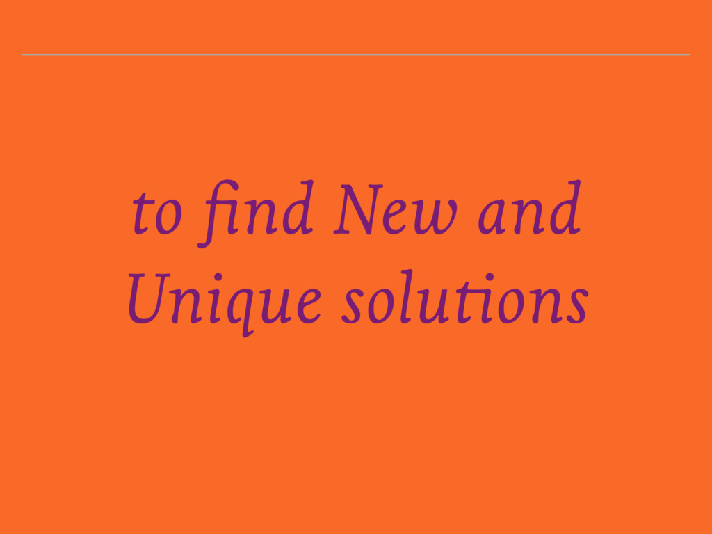 to find New and Unique solutions