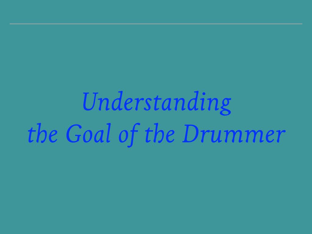 Understanding the Goal of the Drummer