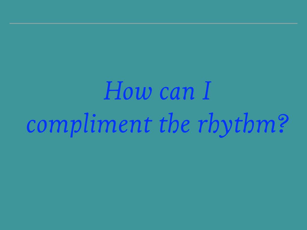 How can I compliment the rhythm?