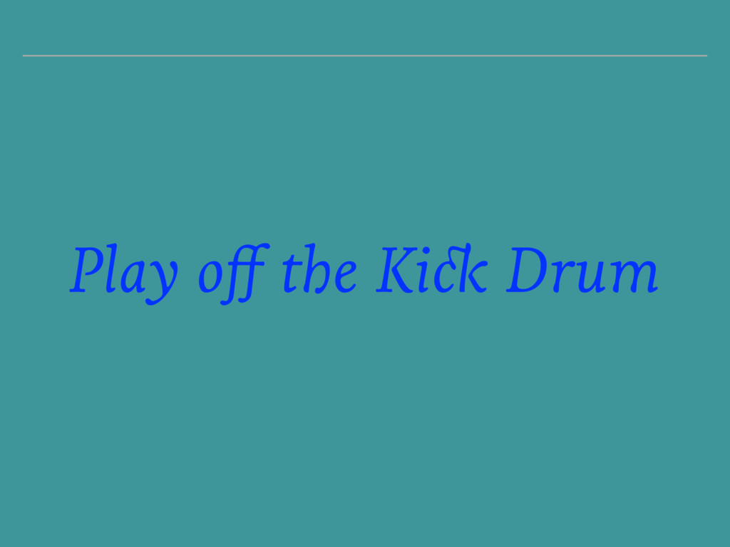 Play off the Kick Drum