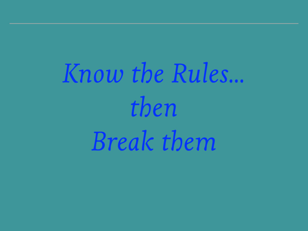 Know the Rules… then Break them