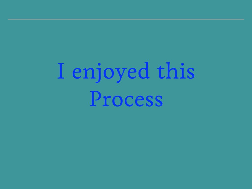 I enjoyed this Process
