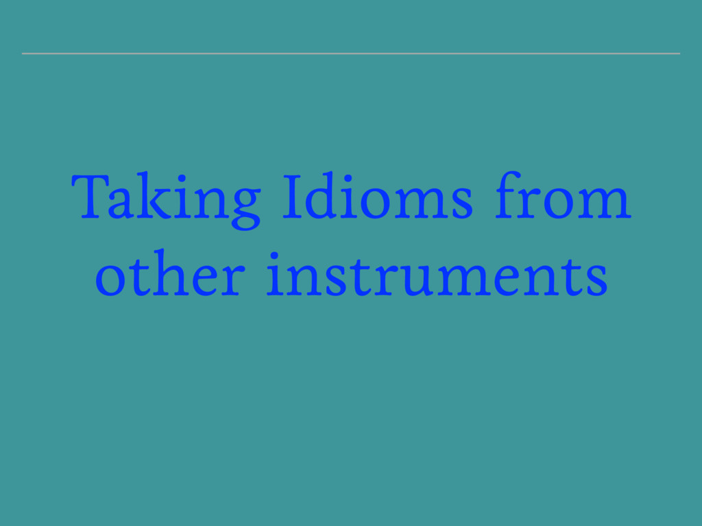 Taking Idioms from other instruments