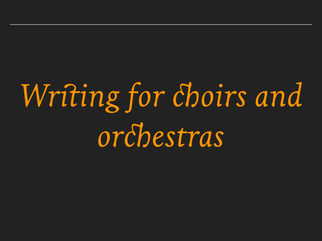 Writing for choirs and orchestras