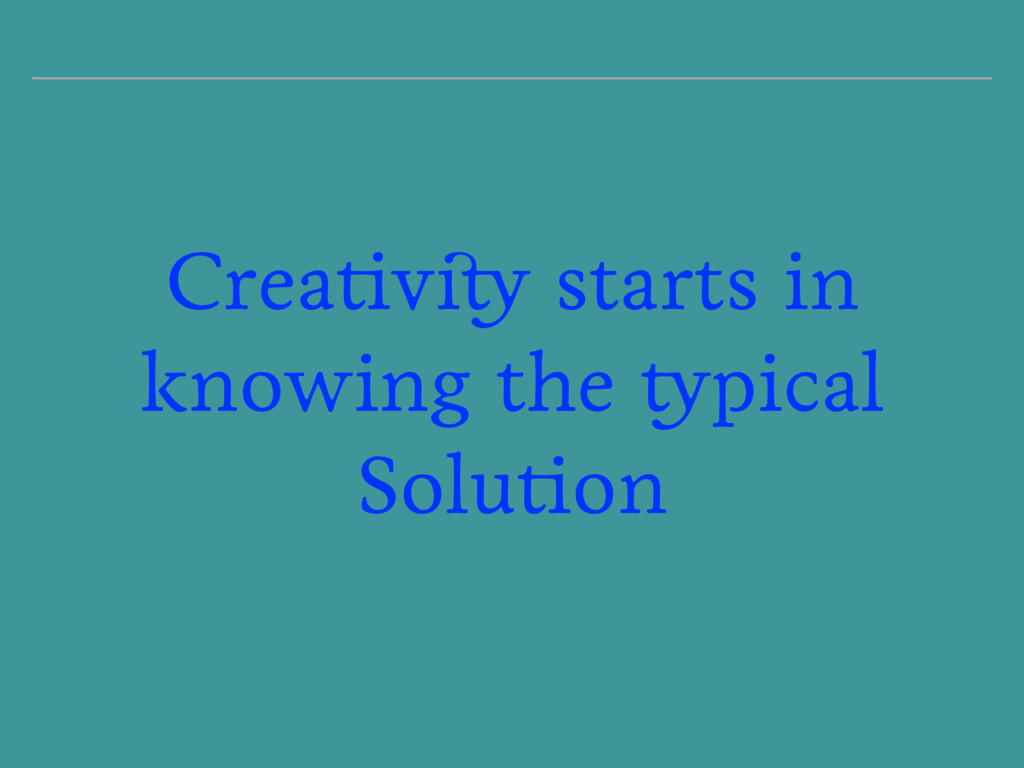 Creativity starts in knowing the typical Soluti...
