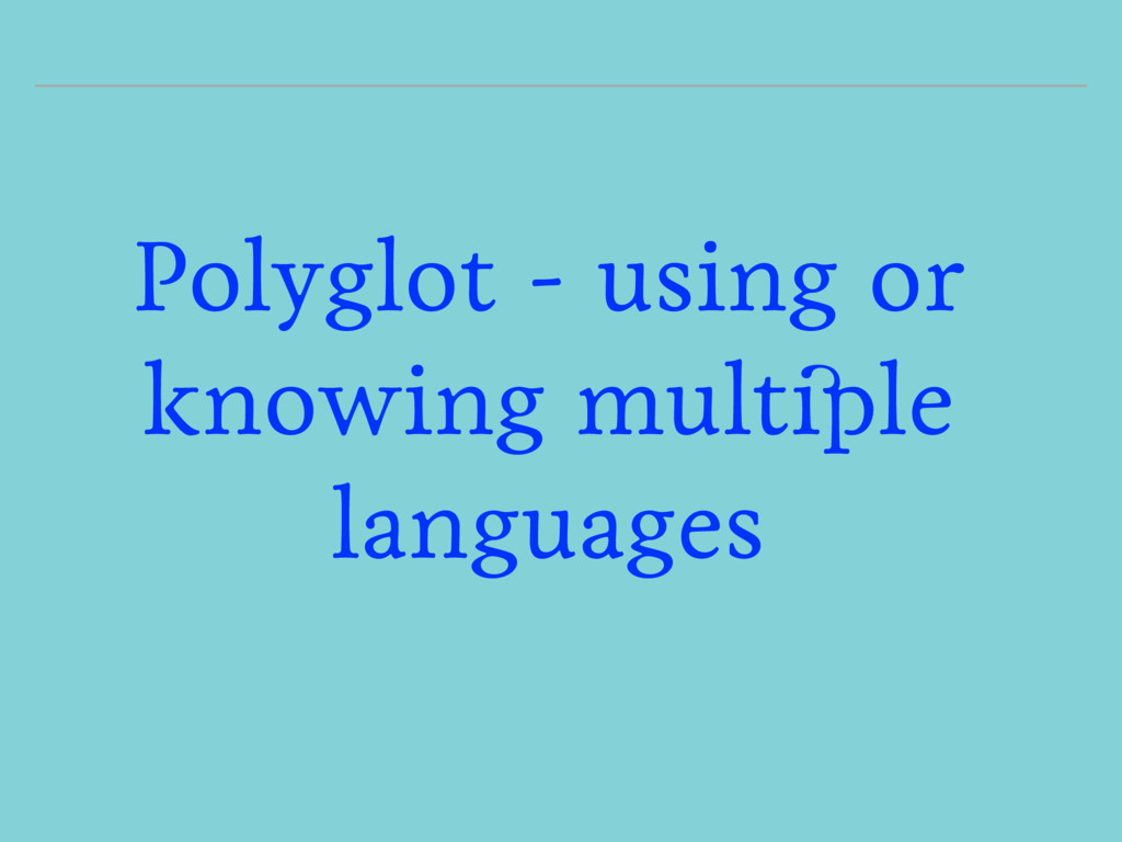 Polyglot - using or knowing multiple languages