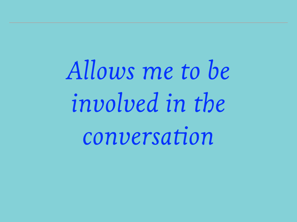 Allows me to be involved in the conversation