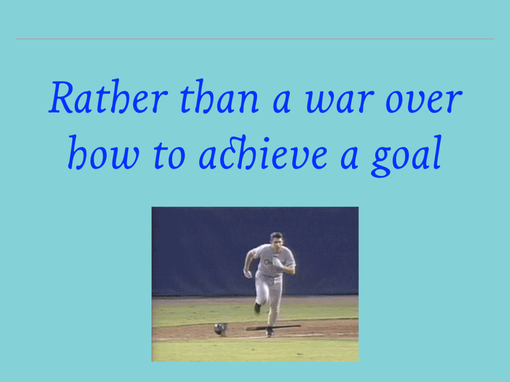 Rather than a war over how to achieve a goal