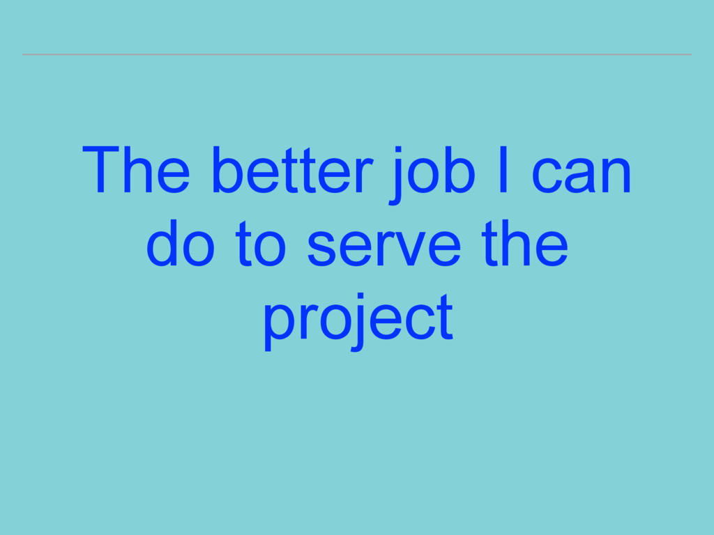 The better job I can do to serve the project