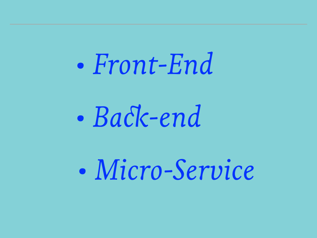 • Front-End • Back-end • Micro-Service