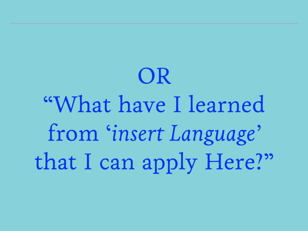 """OR """"What have I learned from 'insert Language' ..."""