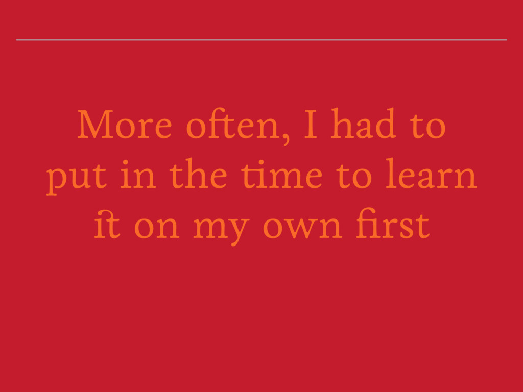 More often, I had to put in the time to learn i...