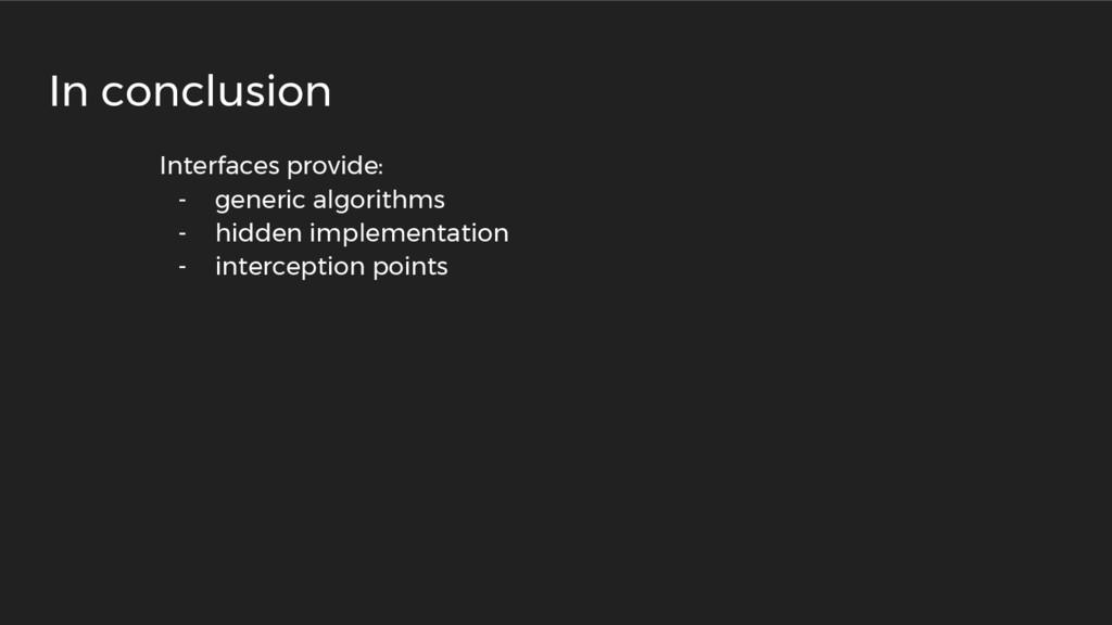 Interfaces provide: - generic algorithms - hidd...