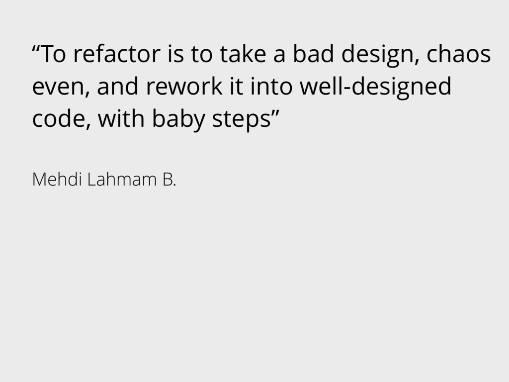 """""""To refactor is to take a bad design, chaos eve..."""