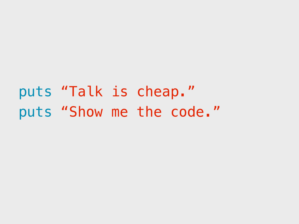 """puts """"Show me the code."""" puts """"Talk is cheap."""""""