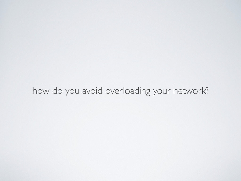 how do you avoid overloading your network?