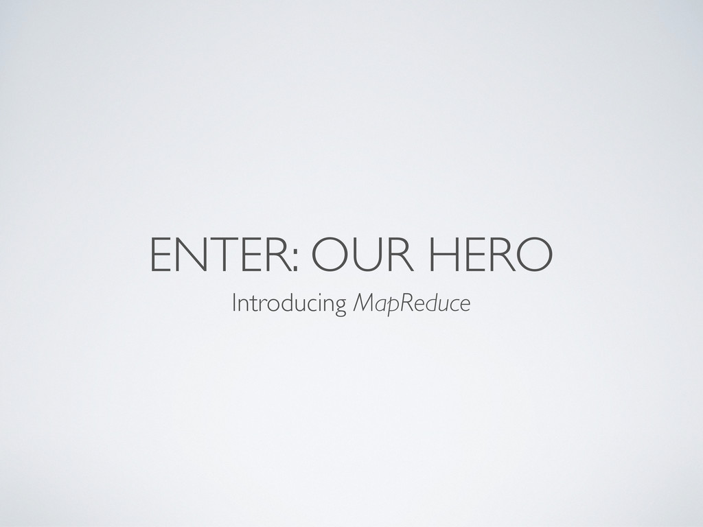 ENTER: OUR HERO Introducing MapReduce