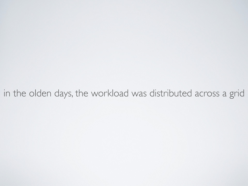 in the olden days, the workload was distributed...