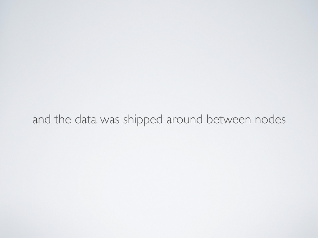 and the data was shipped around between nodes