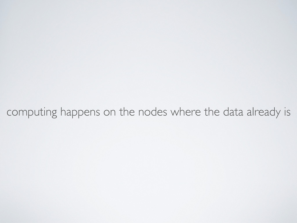 computing happens on the nodes where the data a...