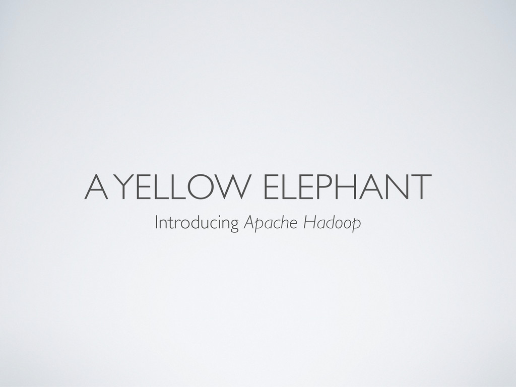 A YELLOW ELEPHANT Introducing Apache Hadoop
