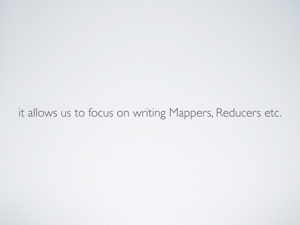 it allows us to focus on writing Mappers, Reduc...