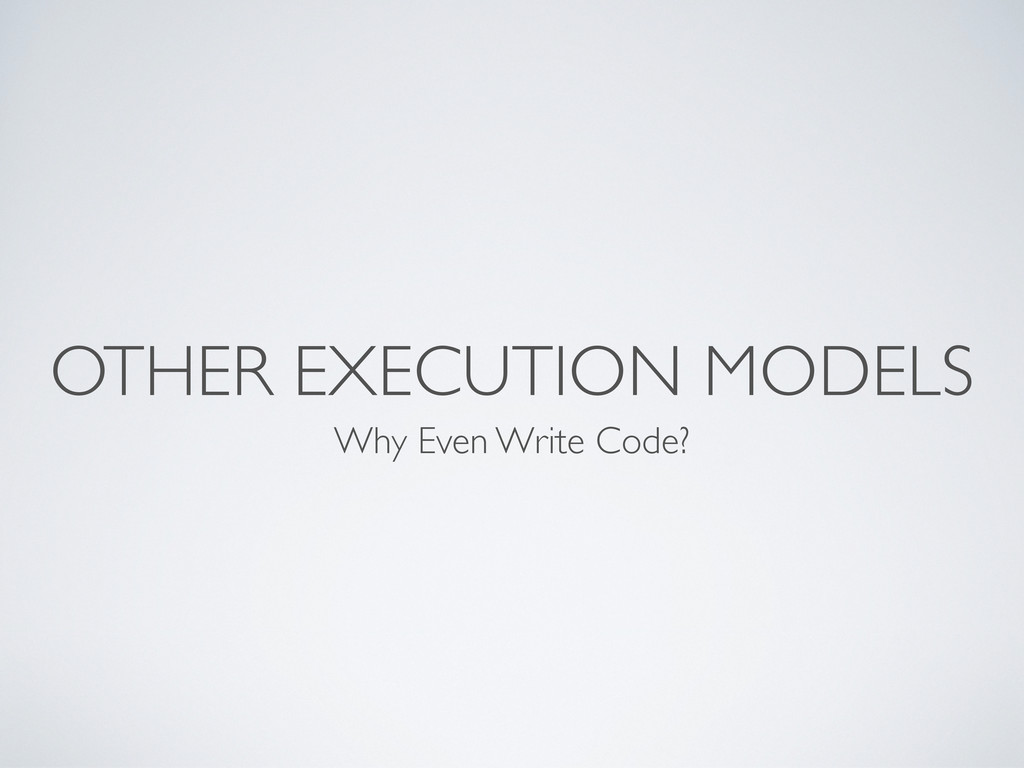 OTHER EXECUTION MODELS Why Even Write Code?