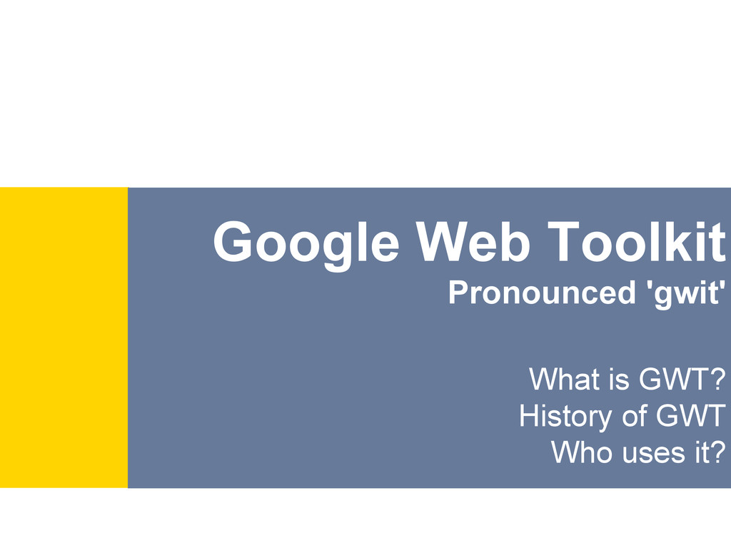Google Web Toolkit Pronounced 'gwit' What is GW...