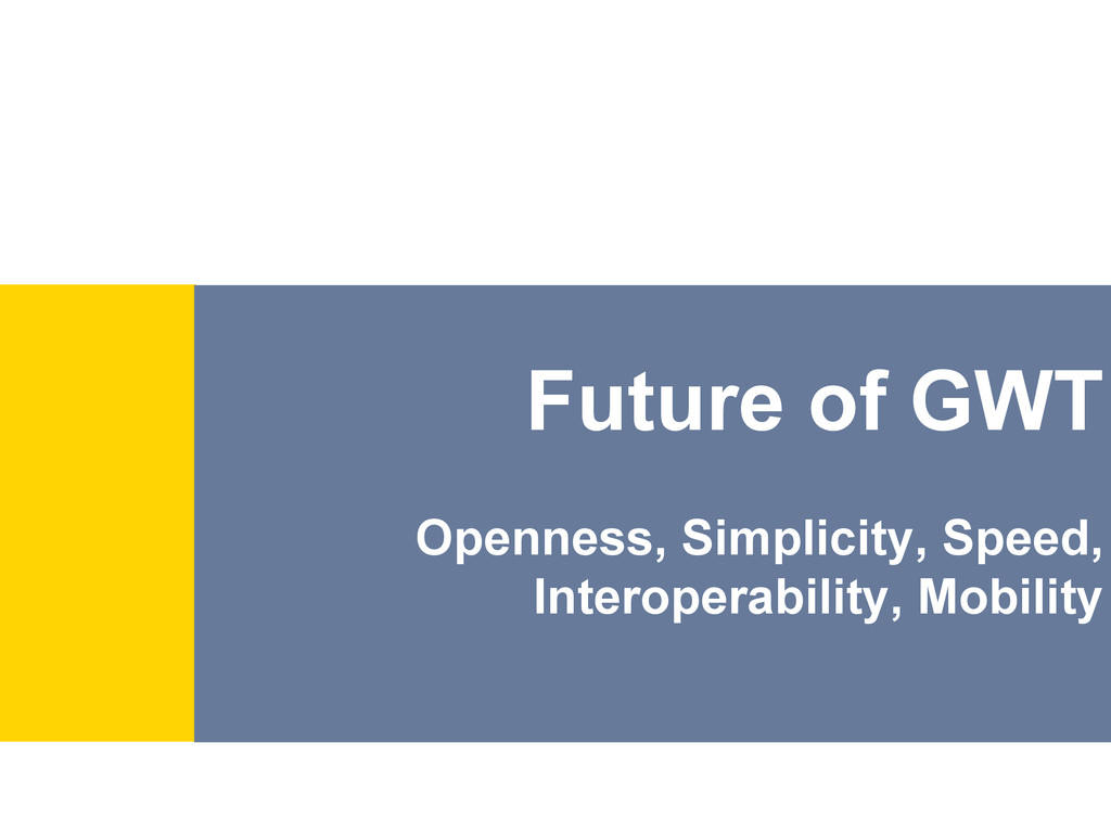 Future of GWT Openness, Simplicity, Speed, Inte...
