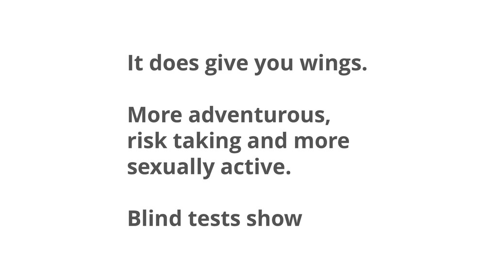 It does give you wings. More adventurous, risk ...