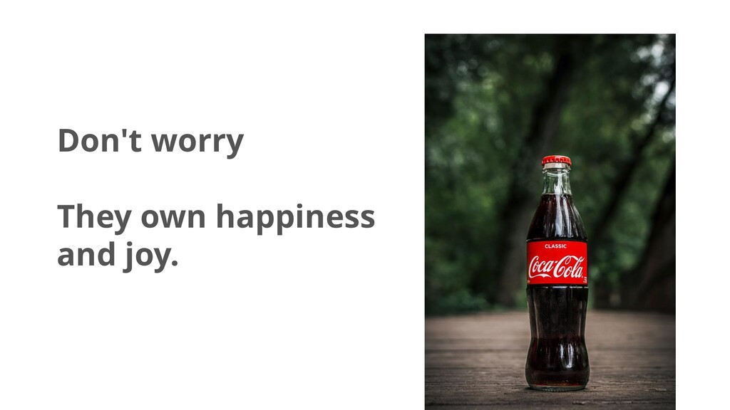 Don't worry They own happiness and joy.