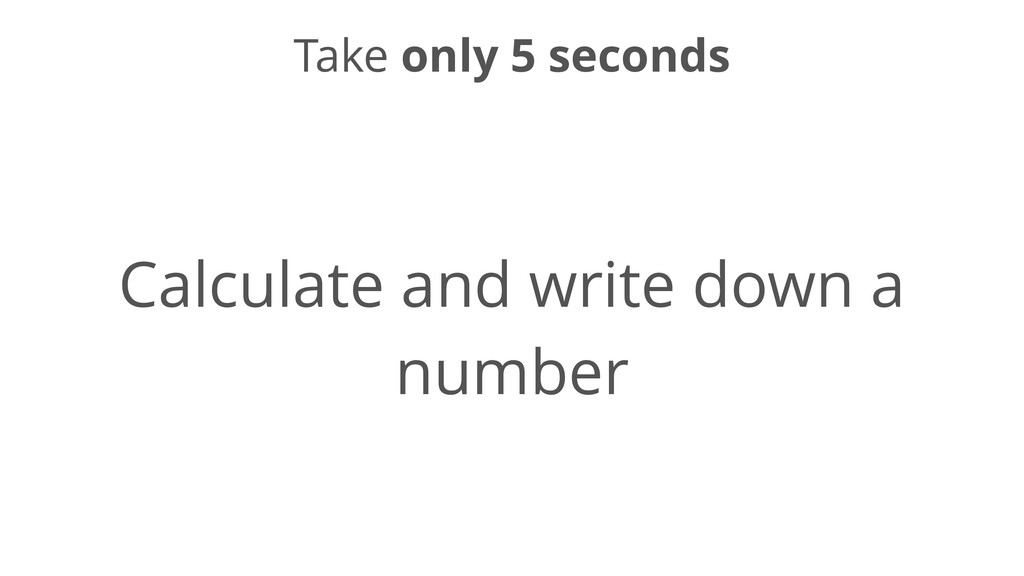 Take only 5 seconds Calculate and write down a ...