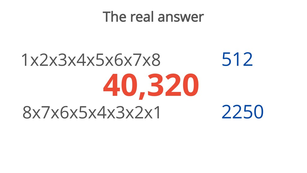The real answer 1x2x3x4x5x6x7x8 8x7x6x5x4x3x2x1...