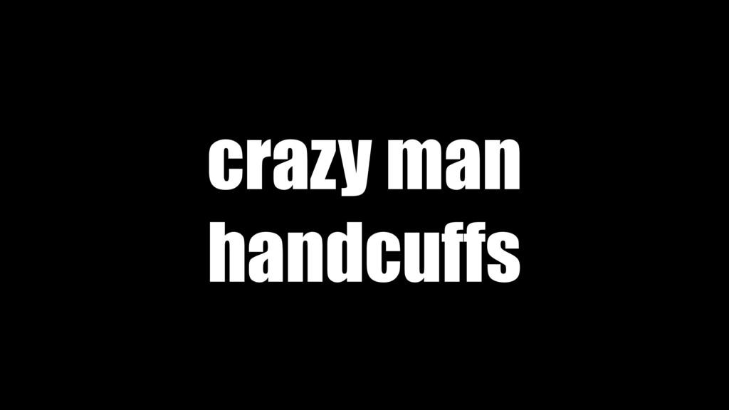 crazy man handcuffs