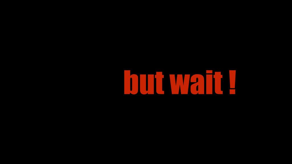 but wait !