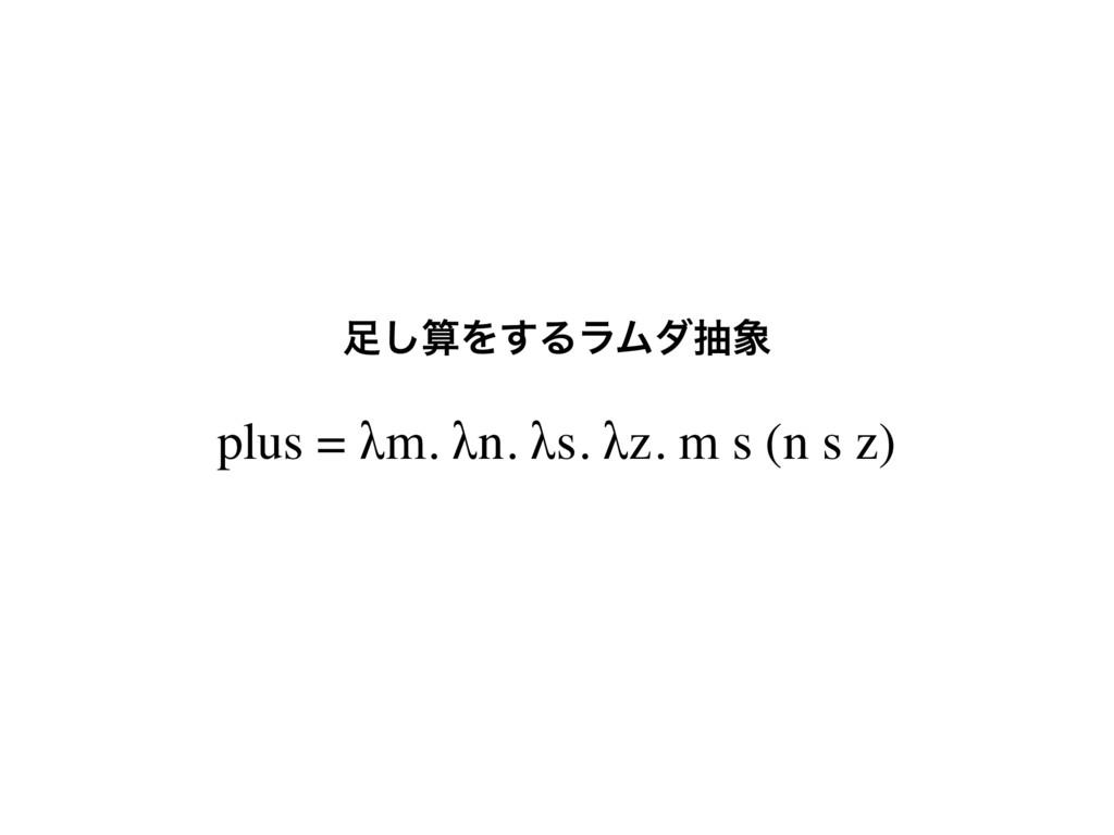 plus = λm. λn. λs. λz. m s (n s z) ͠Λ͢ΔϥϜμந