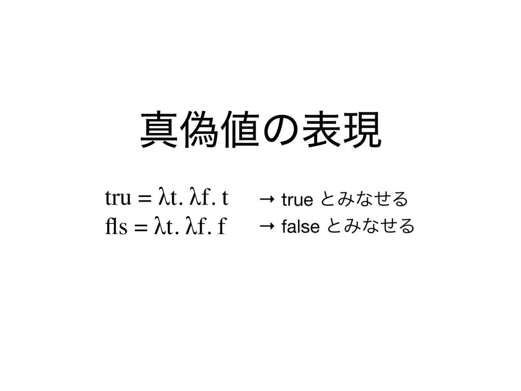 ਅِͷදݱ tru = λt. λf. t fls = λt. λf. f → true ͱΈ...