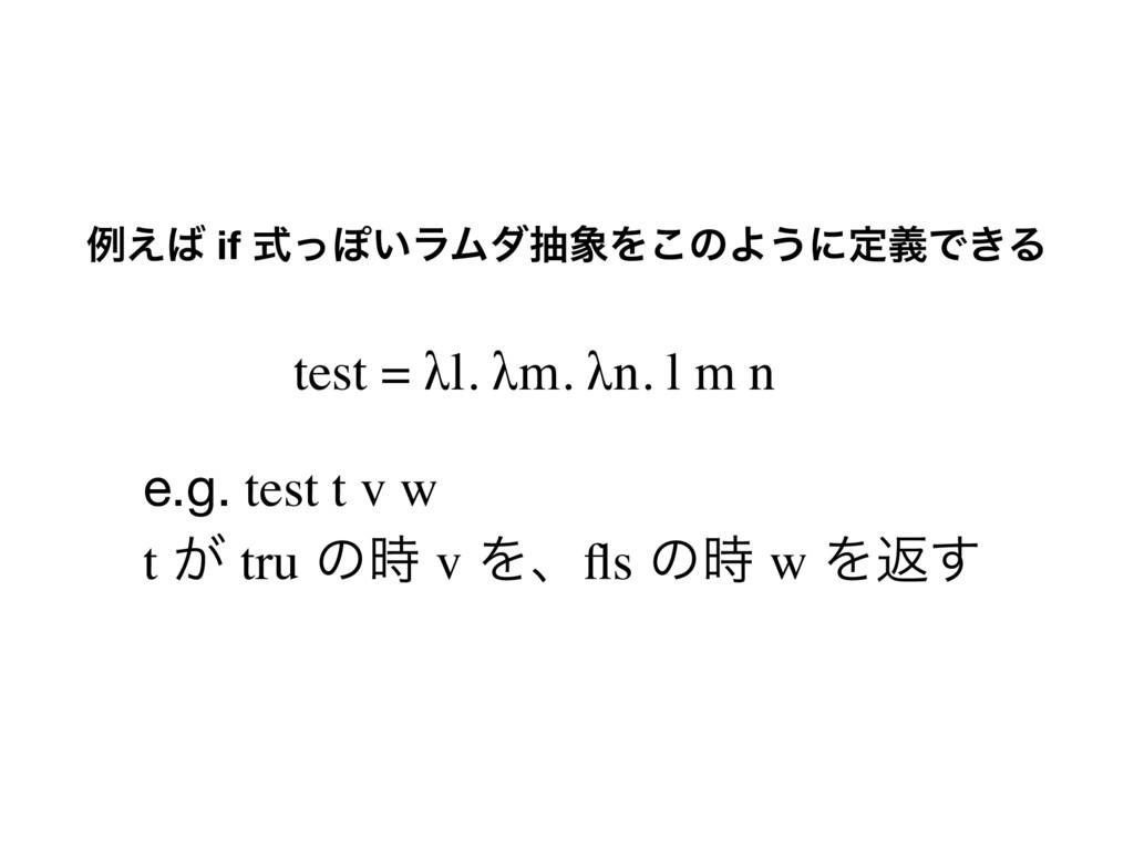 ྫ͑ if ࣜͬΆ͍ϥϜμநΛ͜ͷΑ͏ʹఆٛͰ͖Δ test = λl. λm. λn. ...