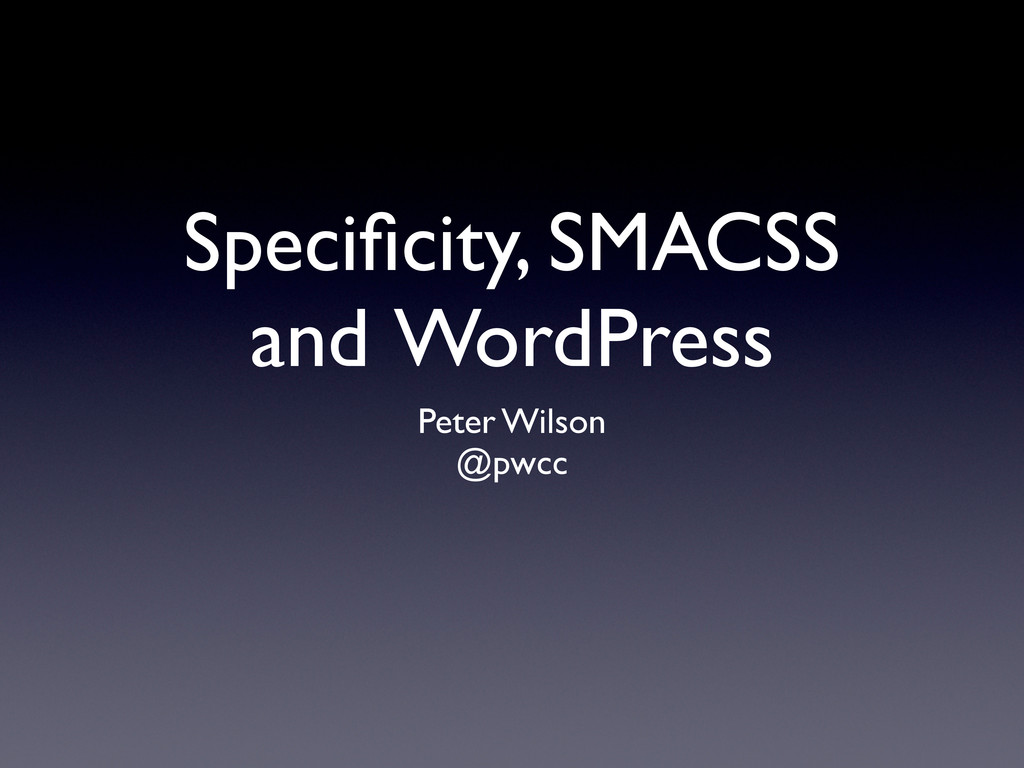 Specificity, SMACSS and WordPress Peter Wilson @...