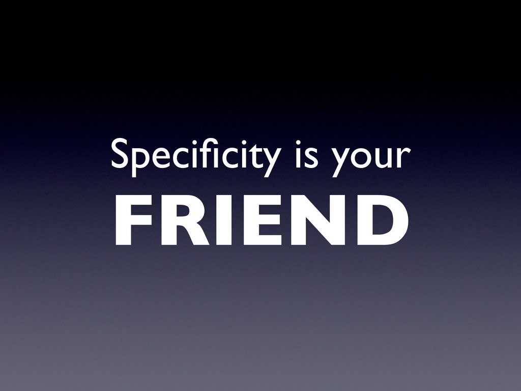 Specificity is your FRIEND
