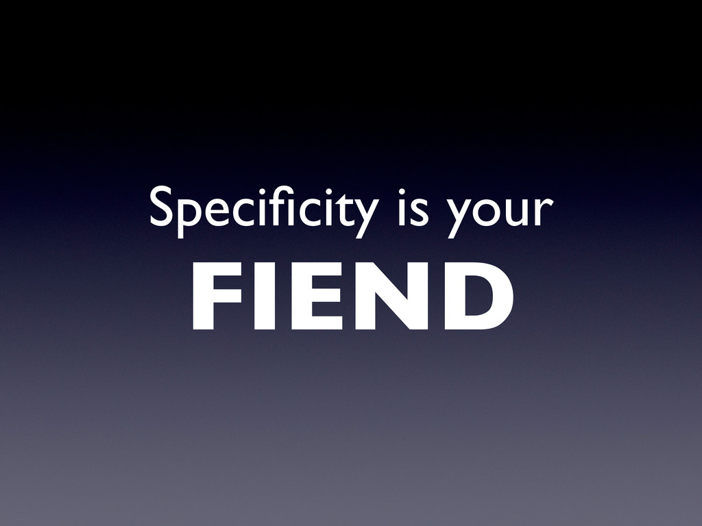 Specificity is your FIEND
