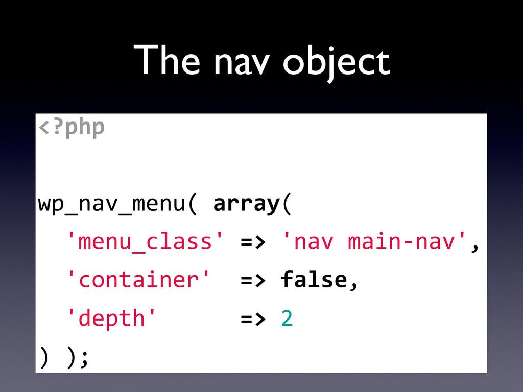 The nav object <?php   wp_nav_menu( array...