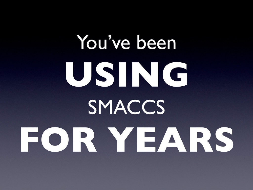 You've been USING SMACCS FOR YEARS
