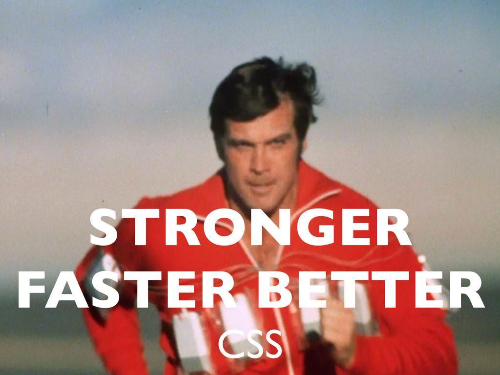 STRONGER FASTER BETTER CSS