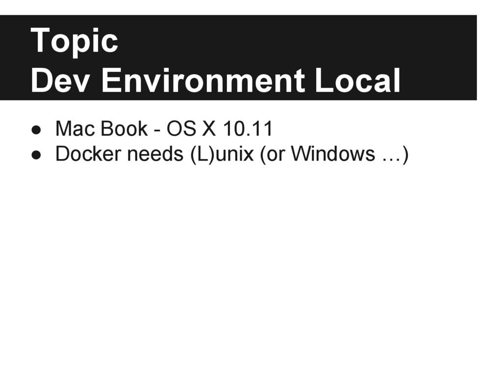 Topic Dev Environment Local ● Mac Book - OS X 1...