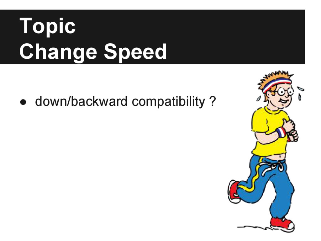 Topic Change Speed ● down/backward compatibilit...