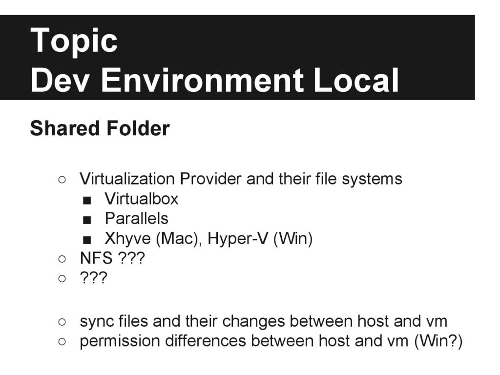 Topic Dev Environment Local Shared Folder ○ Vir...