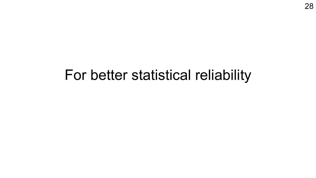 For better statistical reliability 28