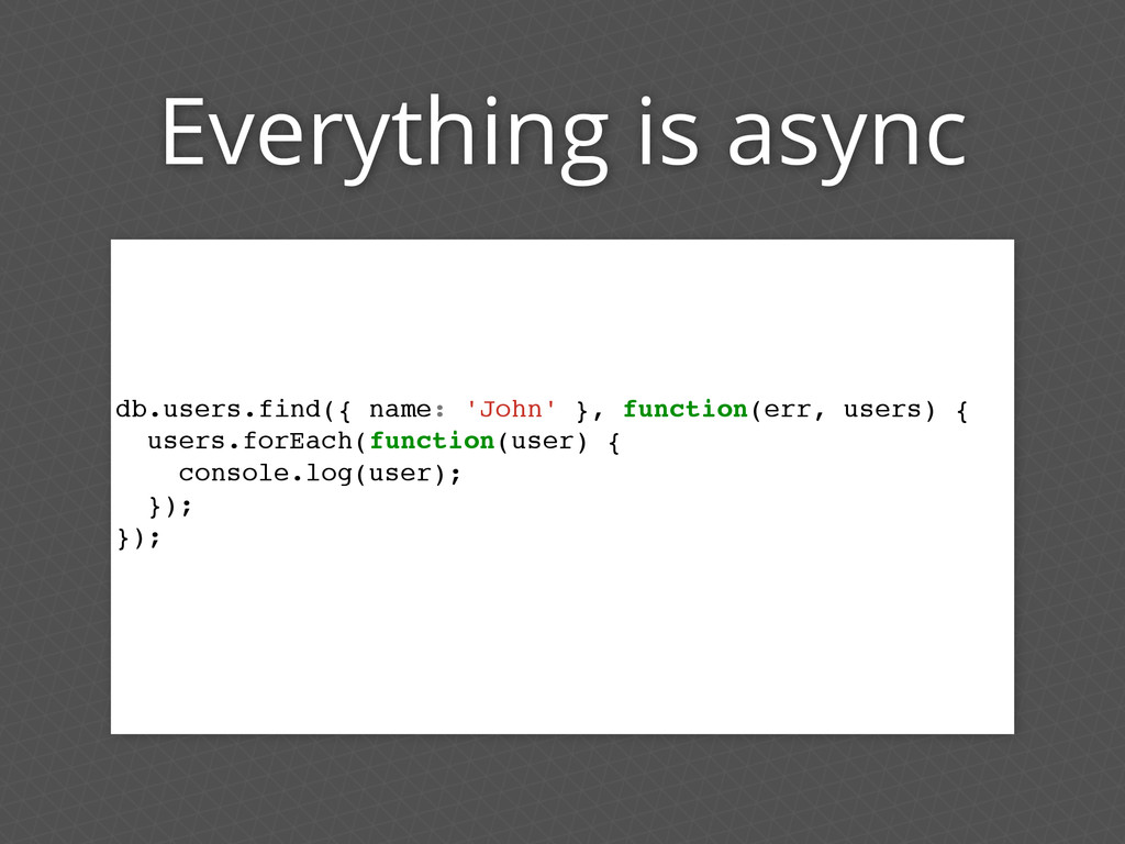 Everything is async db.users.find({ name: 'John...