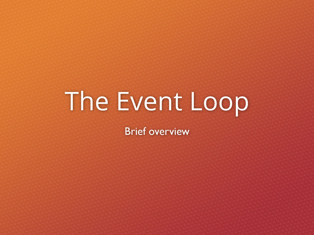 The Event Loop Brief overview